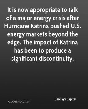 It is now appropriate to talk of a major energy crisis after Hurricane Katrina pushed U.S. energy markets beyond the edge. The impact of Katrina has been to produce a significant discontinuity.