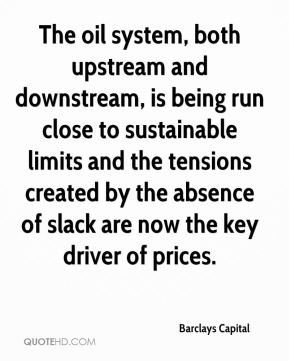 Barclays Capital - The oil system, both upstream and downstream, is being run close to sustainable limits and the tensions created by the absence of slack are now the key driver of prices.