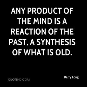 Any product of the mind is a reaction of the past, a synthesis of what is old.