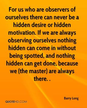 For us who are observers of ourselves there can never be a hidden desire or hidden motivation. If we are always observing ourselves nothing hidden can come in without being spotted, and nothing hidden can get done, because we (the master) are always there. .
