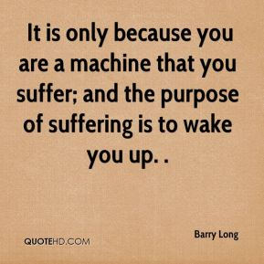 Barry Long -  It is only because you are a machine that you suffer; and the purpose of suffering is to wake you up. .