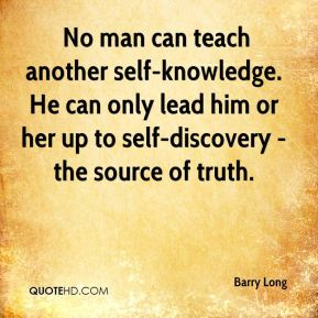 No man can teach another self-knowledge. He can only lead him or her up to self-discovery - the source of truth.