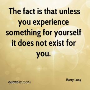 The fact is that unless you experience something for yourself it does not exist for you.