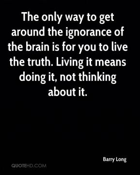 Barry Long - The only way to get around the ignorance of the brain is for you to live the truth. Living it means doing it, not thinking about it.