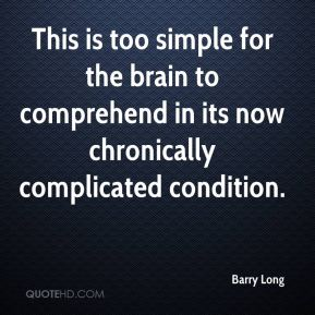 Barry Long - This is too simple for the brain to comprehend in its now chronically complicated condition.