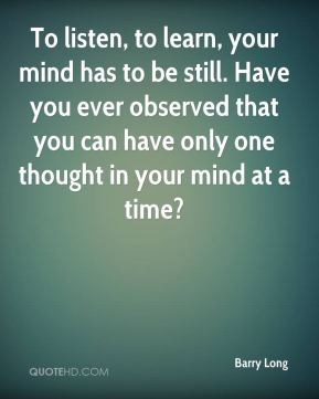 Barry Long - To listen, to learn, your mind has to be still. Have you ever observed that you can have only one thought in your mind at a time?