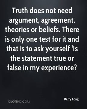 Barry Long - Truth does not need argument, agreement, theories or beliefs. There is only one test for it and that is to ask yourself 'Is the statement true or false in my experience?