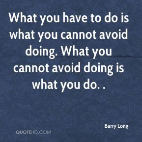 What you have to do is what you cannot avoid doing. What you cannot avoid doing is what you do. .