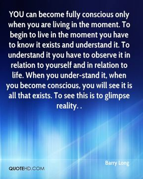 Barry Long - YOU can become fully conscious only when you are living in the moment. To begin to live in the moment you have to know it exists and understand it. To understand it you have to observe it in relation to yourself and in relation to life. When you under-stand it, when you become conscious, you will see it is all that exists. To see this is to glimpse reality. .