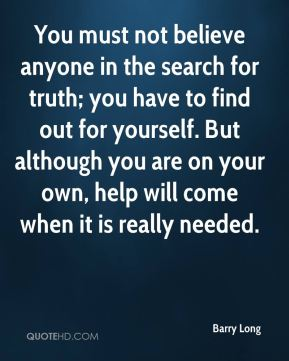 Barry Long - You must not believe anyone in the search for truth; you have to find out for yourself. But although you are on your own, help will come when it is really needed.