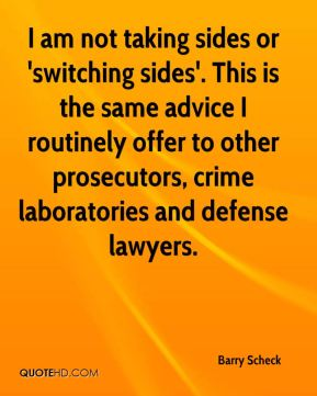 I am not taking sides or 'switching sides'. This is the same advice I routinely offer to other prosecutors, crime laboratories and defense lawyers.