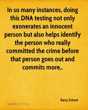 In so many instances, doing this DNA testing not only exonerates an innocent person but also helps identify the person who really committed the crime before that person goes out and commits more.
