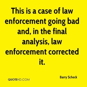 This is a case of law enforcement going bad and, in the final analysis, law enforcement corrected it.