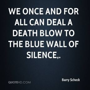 We once and for all can deal a death blow to the blue wall of silence.