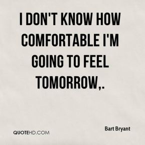 Bart Bryant - I don't know how comfortable I'm going to feel tomorrow.