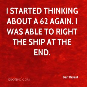 Bart Bryant - I started thinking about a 62 again. I was able to right the ship at the end.