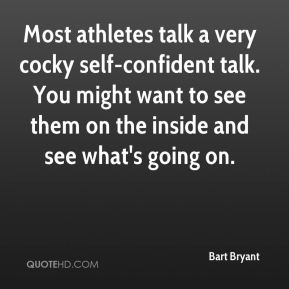 Most athletes talk a very cocky self-confident talk. You might want to see them on the inside and see what's going on.