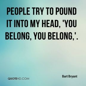 People try to pound it into my head, 'you belong, you belong,'.