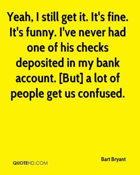 Bart Bryant - Yeah, I still get it. It's fine. It's funny. I've never had one of his checks deposited in my bank account. [But] a lot of people get us confused.