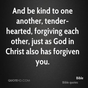 Bible - And be kind to one another, tender-hearted, forgiving each other, just as God in Christ also has forgiven you.