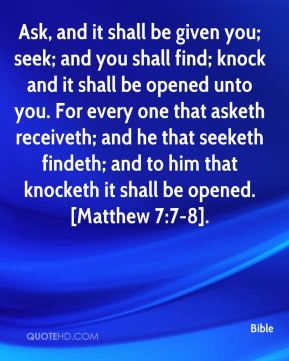 Ask, and it shall be given you; seek; and you shall find; knock and it shall be opened unto you. For every one that asketh receiveth; and he that seeketh findeth; and to him that knocketh it shall be opened. [Matthew 7:7-8].