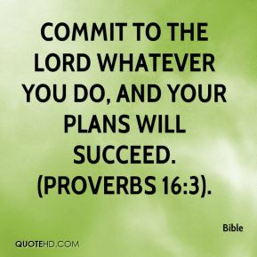 Bible - Commit to the Lord whatever you do, and your plans will succeed. (Proverbs 16:3).