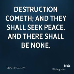 Destruction cometh; and they shall seek peace, and there shall be none.