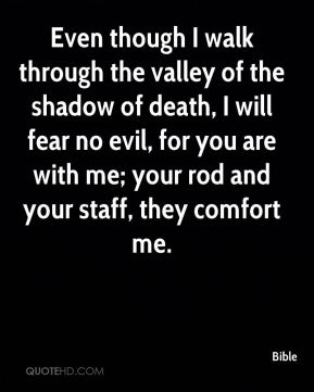 Bible - Even though I walk through the valley of the shadow of death, I will fear no evil, for you are with me; your rod and your staff, they comfort me.