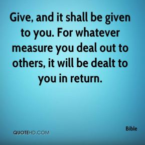 Give, and it shall be given to you. For whatever measure you deal out to others, it will be dealt to you in return.
