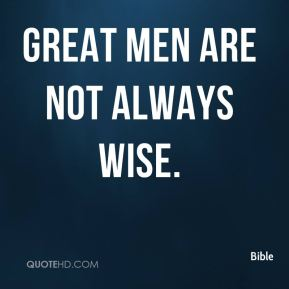 Great men are not always wise.