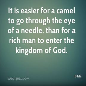 Bible - It is easier for a camel to go through the eye of a needle, than for a rich man to enter the kingdom of God.
