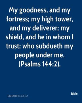 Bible - My goodness, and my fortress; my high tower, and my deliverer; my shield, and he in whom I trust; who subdueth my people under me. (Psalms 144:2).