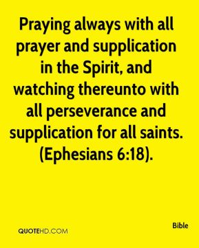 Praying always with all prayer and supplication in the Spirit, and watching thereunto with all perseverance and supplication for all saints. (Ephesians 6:18).
