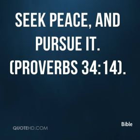 Seek peace, and pursue it. (Proverbs 34:14).