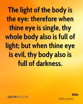 The light of the body is the eye: therefore when thine eye is single, thy whole body also is full of light; but when thine eye is evil, thy body also is full of darkness.