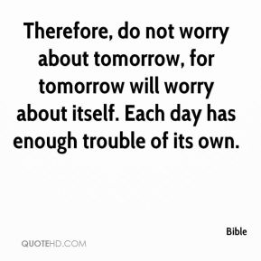 Therefore, do not worry about tomorrow, for tomorrow will worry about itself. Each day has enough trouble of its own.