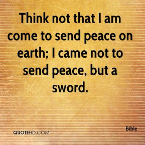 Think not that I am come to send peace on earth; I came not to send peace, but a sword.