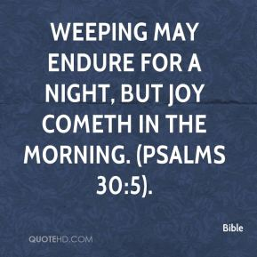 Bible - Weeping may endure for a night, but joy cometh in the morning. (Psalms 30:5).