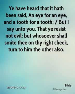 Bible - Ye have heard that it hath been said, An eye for an eye, and a tooth for a tooth: / But I say unto you, That ye resist not evil: but whosoever shall smite thee on thy right cheek, turn to him the other also.