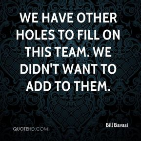 We have other holes to fill on this team. We didn't want to add to them.