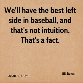 We'll have the best left side in baseball, and that's not intuition. That's a fact.