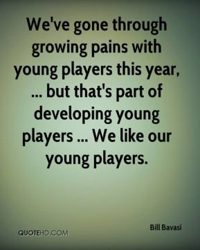 We've gone through growing pains with young players this year, ... but that's part of developing young players ... We like our young players.
