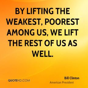 By lifting the weakest, poorest among us, we lift the rest of us as well.