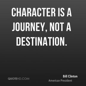 Character is a journey, not a destination.