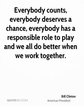 Everybody counts, everybody deserves a chance, everybody has a responsible role to play and we all do better when we work together.