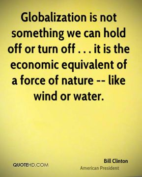 Globalization is not something we can hold off or turn off . . . it is the economic equivalent of a force of nature -- like wind or water.