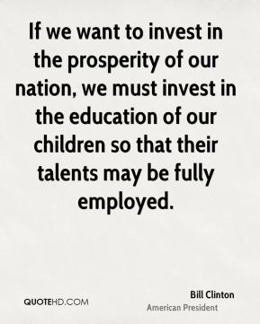 Bill Clinton - If we want to invest in the prosperity of our nation, we must invest in the education of our children so that their talents may be fully employed.