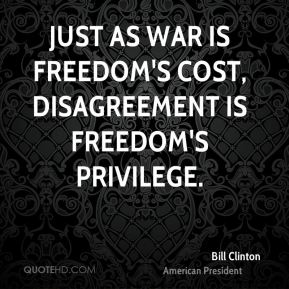 Just as war is freedom's cost, disagreement is freedom's privilege.