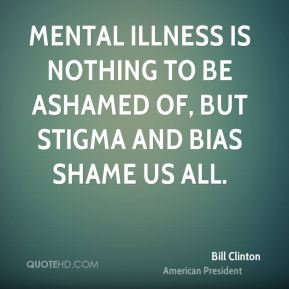 Bill Clinton - Mental illness is nothing to be ashamed of, but stigma and bias shame us all.