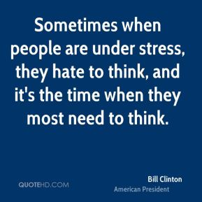 Sometimes when people are under stress, they hate to think, and it's the time when they most need to think.